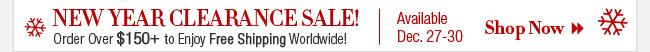 New Year Clearance Sale! Order Over $150 to Enjoy Free Shipping Worldwide! Available Dec. 27-30